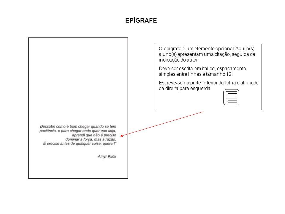 a EPÍGRAFE O epígrafe é um elemento opcional. Aqui o(s) aluno(s) apresentam uma citação, seguida da indicação do autor. Deve ser escrita em itálico, e