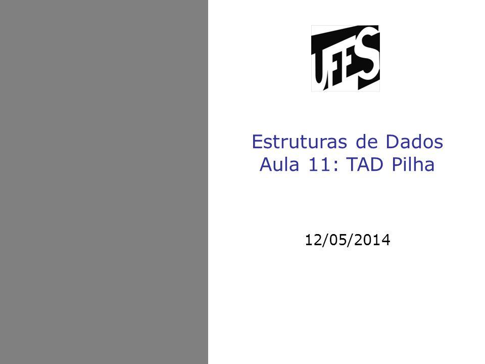 Estruturas de Dados Aula 11: TAD Pilha 12/05/2014