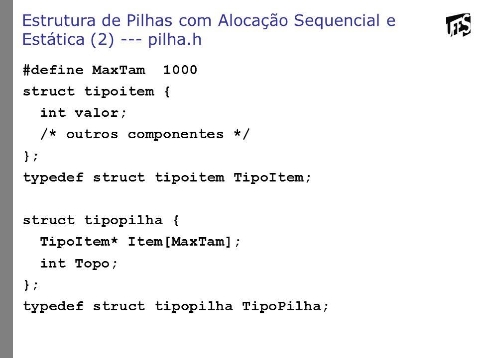 Estrutura de Pilhas com Alocação Sequencial e Estática (2) --- pilha.h #define MaxTam 1000 struct tipoitem { int valor; /* outros componentes */ }; ty