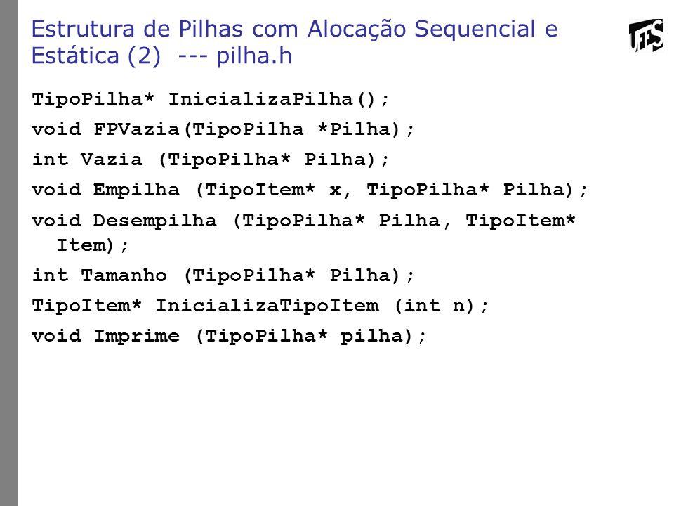 Estrutura de Pilhas com Alocação Sequencial e Estática (2) --- pilha.h TipoPilha* InicializaPilha(); void FPVazia(TipoPilha *Pilha); int Vazia (TipoPi