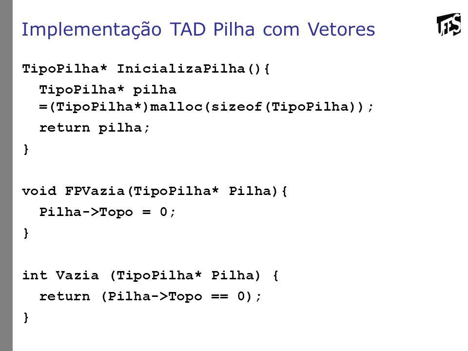 Implementação TAD Pilha com Vetores TipoPilha* InicializaPilha(){ TipoPilha* pilha =(TipoPilha*)malloc(sizeof(TipoPilha)); return pilha; } void FPVazi