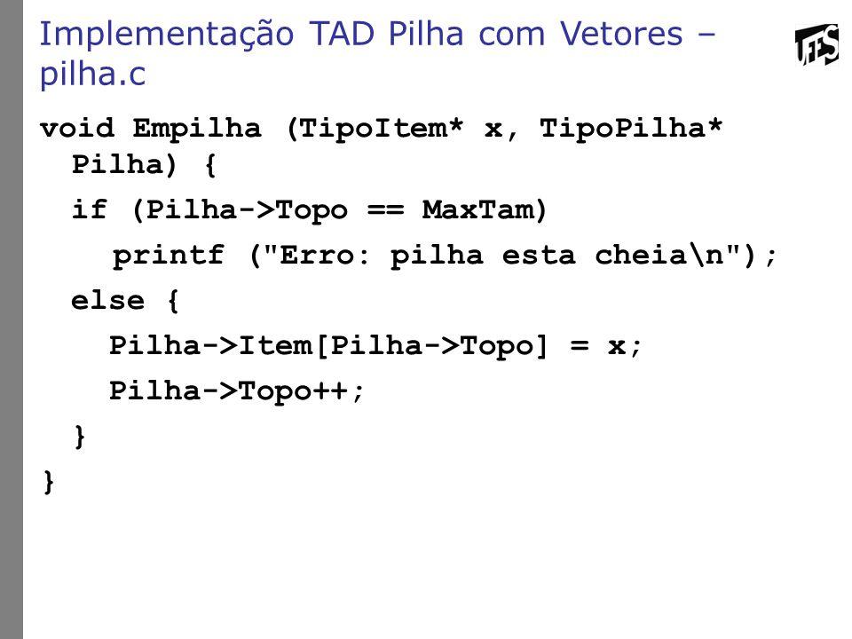Implementação TAD Pilha com Vetores – pilha.c void Empilha (TipoItem* x, TipoPilha* Pilha) { if (Pilha->Topo == MaxTam) printf (
