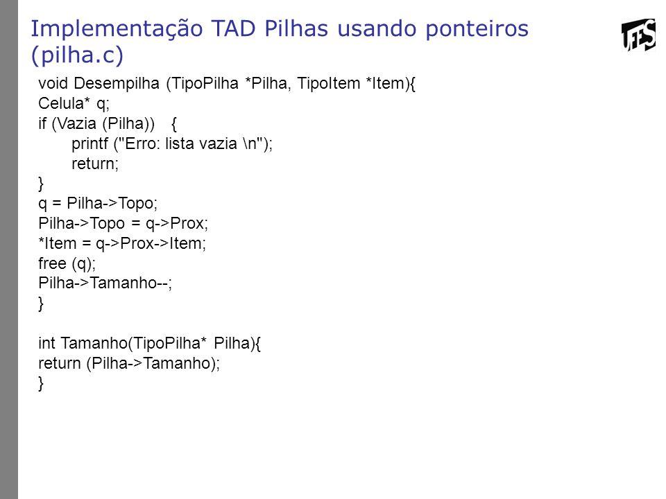 Implementação TAD Pilhas usando ponteiros (pilha.c) void Desempilha (TipoPilha *Pilha, TipoItem *Item){ Celula* q; if (Vazia (Pilha)){ printf (