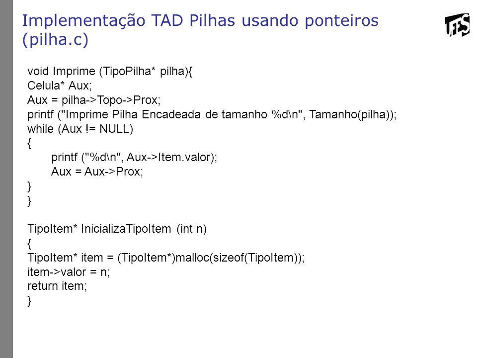 Implementação TAD Pilhas usando ponteiros (pilha.c) void Imprime (TipoPilha* pilha){ Celula* Aux; Aux = pilha->Topo->Prox; printf (
