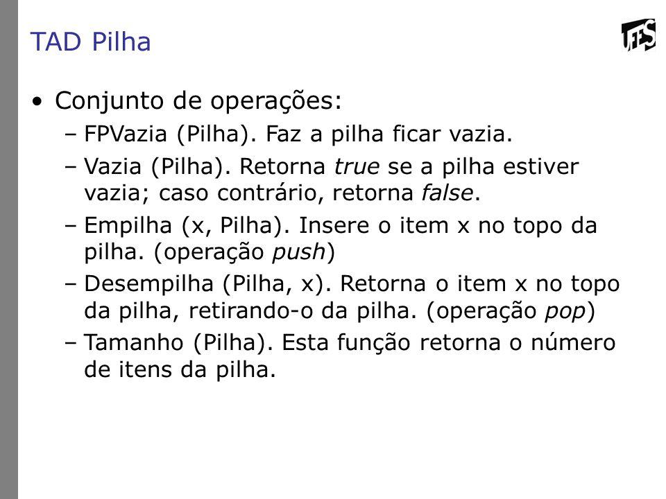 TAD Pilha Conjunto de operações: –FPVazia (Pilha). Faz a pilha ficar vazia. –Vazia (Pilha). Retorna true se a pilha estiver vazia; caso contrário, ret