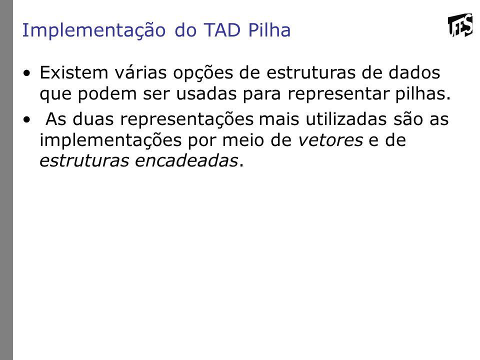 Implementação do TAD Pilha Existem várias opções de estruturas de dados que podem ser usadas para representar pilhas. As duas representações mais util