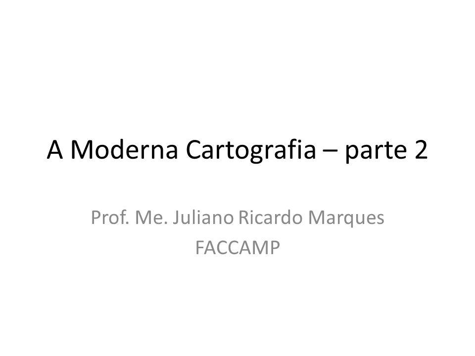 A Moderna Cartografia – parte 2 Prof. Me. Juliano Ricardo Marques FACCAMP