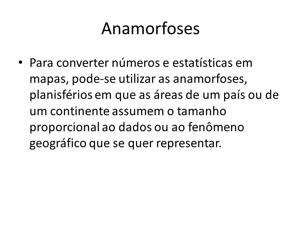 Anamorfoses Para converter números e estatísticas em mapas, pode-se utilizar as anamorfoses, planisférios em que as áreas de um país ou de um continente assumem o tamanho proporcional ao dados ou ao fenômeno geográfico que se quer representar.