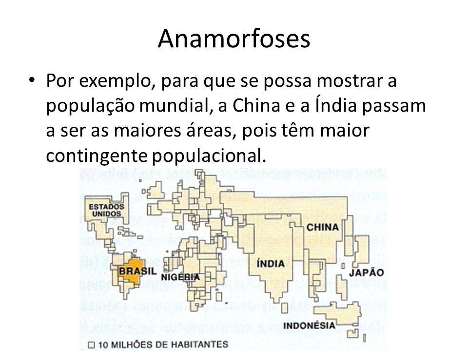 Anamorfoses Por exemplo, para que se possa mostrar a população mundial, a China e a Índia passam a ser as maiores áreas, pois têm maior contingente populacional.