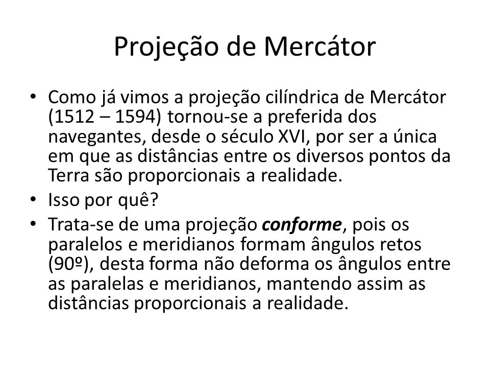 Projeção de Mercátor A projeção de Mercátor mantém a a forma dos continentes e países, mas distorce o tamanho de suas áreas a medida que aumenta a latitude seja para o Norte ou para o Sul.