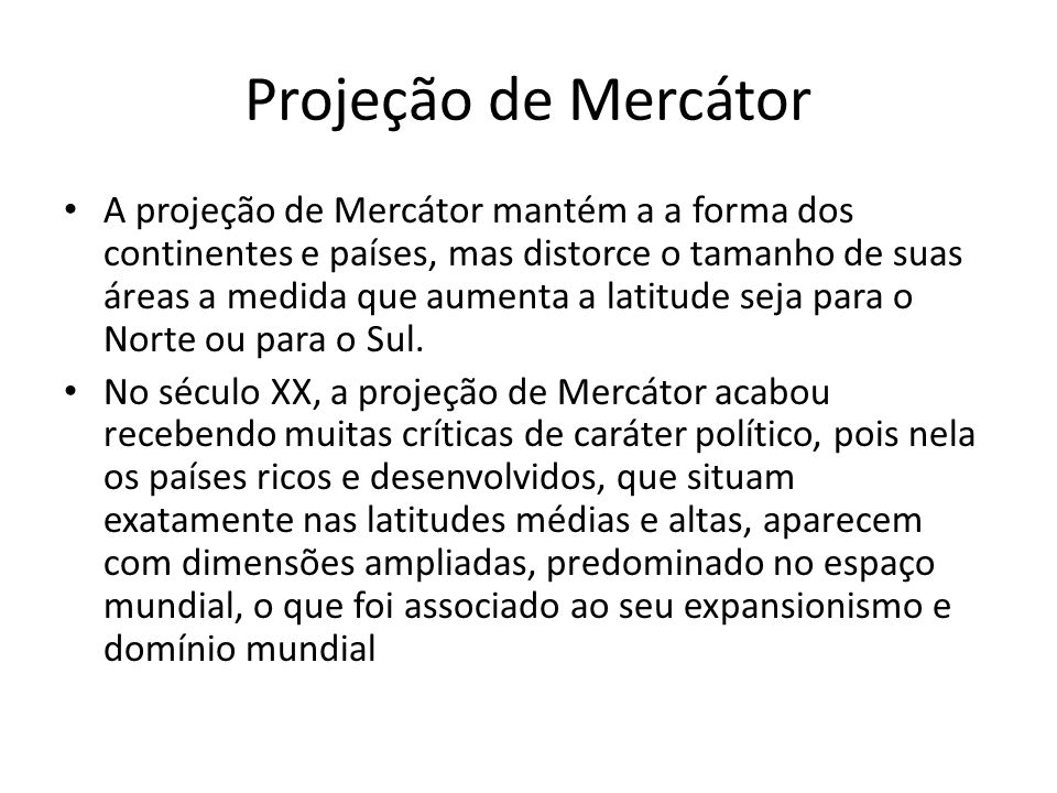 Projeção de Mercátor A projeção de Mercátor mantém a a forma dos continentes e países, mas distorce o tamanho de suas áreas a medida que aumenta a lat