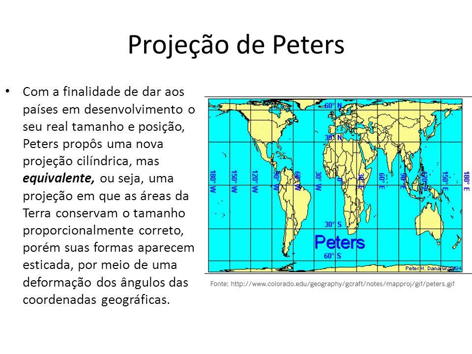 Projeção de Peters Com a finalidade de dar aos países em desenvolvimento o seu real tamanho e posição, Peters propôs uma nova projeção cilíndrica, mas equivalente, ou seja, uma projeção em que as áreas da Terra conservam o tamanho proporcionalmente correto, porém suas formas aparecem esticada, por meio de uma deformação dos ângulos das coordenadas geográficas.