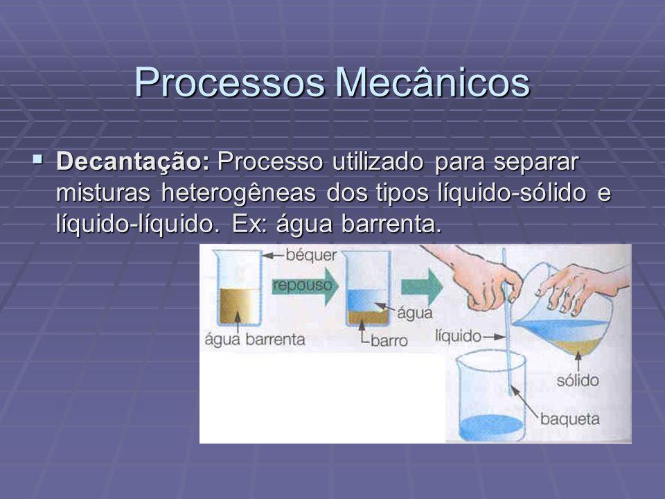 Processos Mecânicos  Decantação: Processo utilizado para separar misturas heterogêneas dos tipos líquido-sólido e líquido-líquido. Ex: água barrenta.