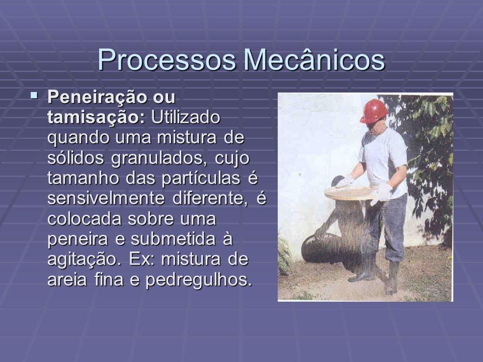 Processos Mecânicos  Peneiração ou tamisação: Utilizado quando uma mistura de sólidos granulados, cujo tamanho das partículas é sensivelmente diferen