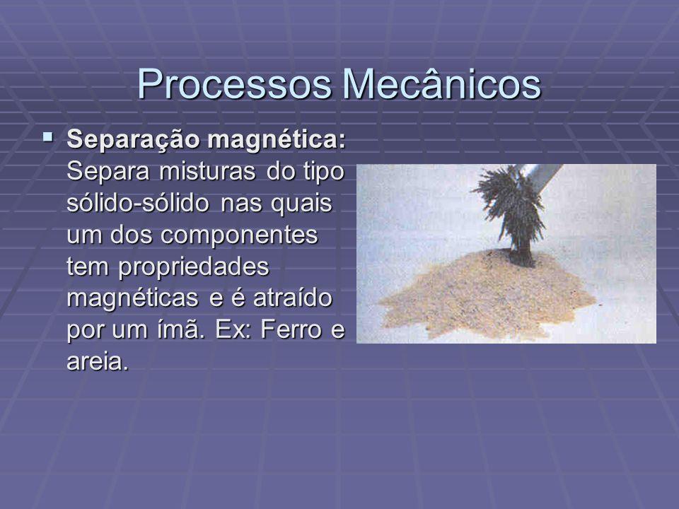 Processos Mecânicos  Separação magnética: Separa misturas do tipo sólido-sólido nas quais um dos componentes tem propriedades magnéticas e é atraído
