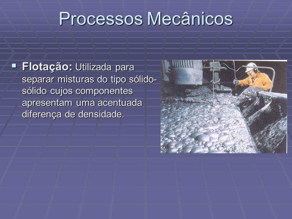 Processos Mecânicos  Flotação: Utilizada para separar misturas do tipo sólido- sólido cujos componentes apresentam uma acentuada diferença de densida