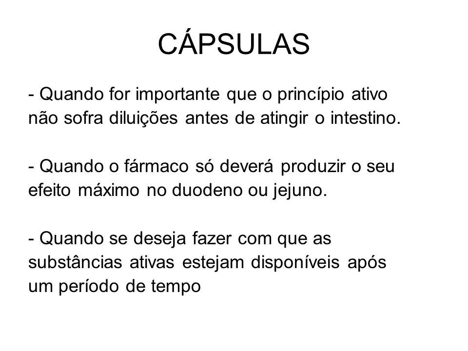 CÁPSULAS - Quando for importante que o princípio ativo não sofra diluições antes de atingir o intestino. - Quando o fármaco só deverá produzir o seu e