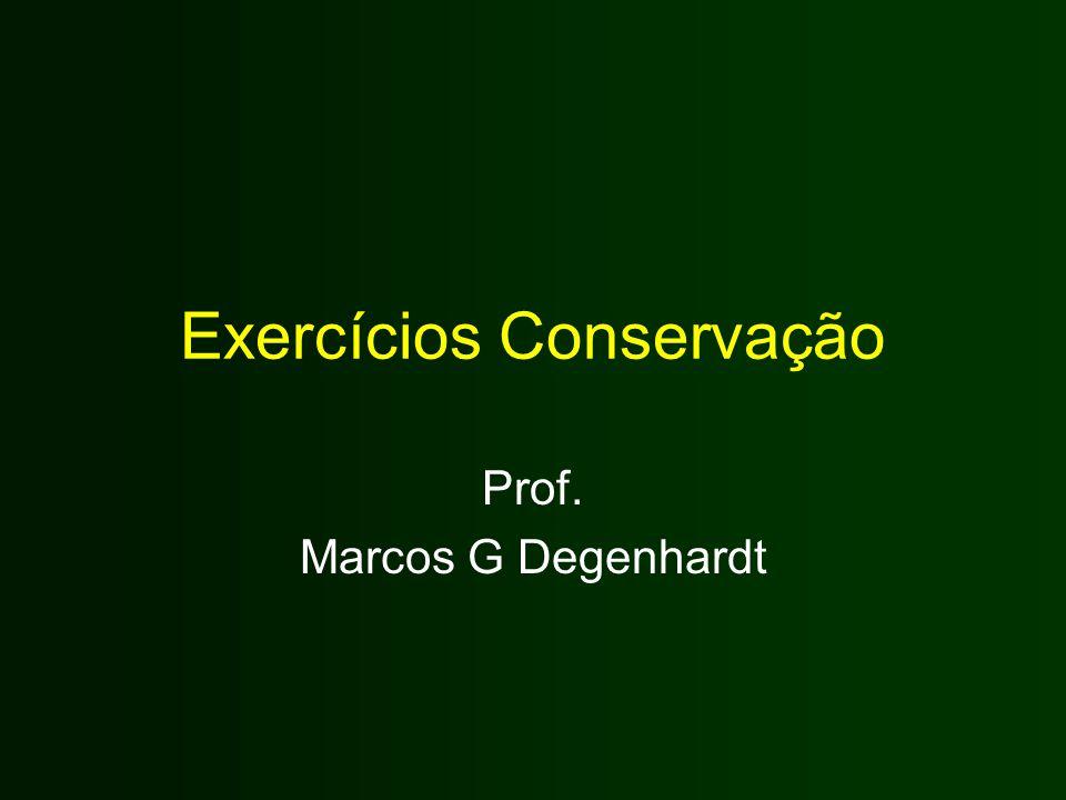 Exercícios Conservação Prof. Marcos G Degenhardt