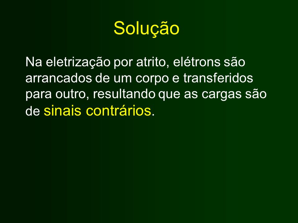 Solução Na eletrização por atrito, elétrons são arrancados de um corpo e transferidos para outro, resultando que as cargas são de sinais contrários.