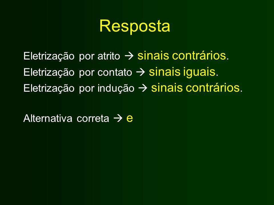 Resposta Eletrização por atrito  sinais contrários. Eletrização por contato  sinais iguais. Eletrização por indução  sinais contrários. Alternativa