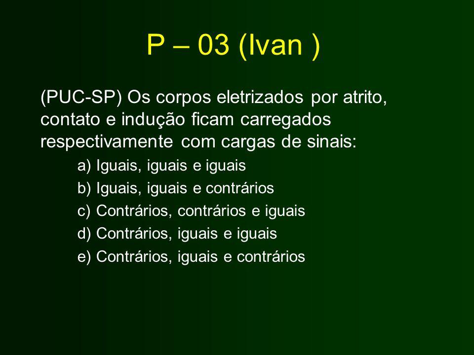 P – 03 (Ivan ) (PUC-SP) Os corpos eletrizados por atrito, contato e indução ficam carregados respectivamente com cargas de sinais: a)Iguais, iguais e