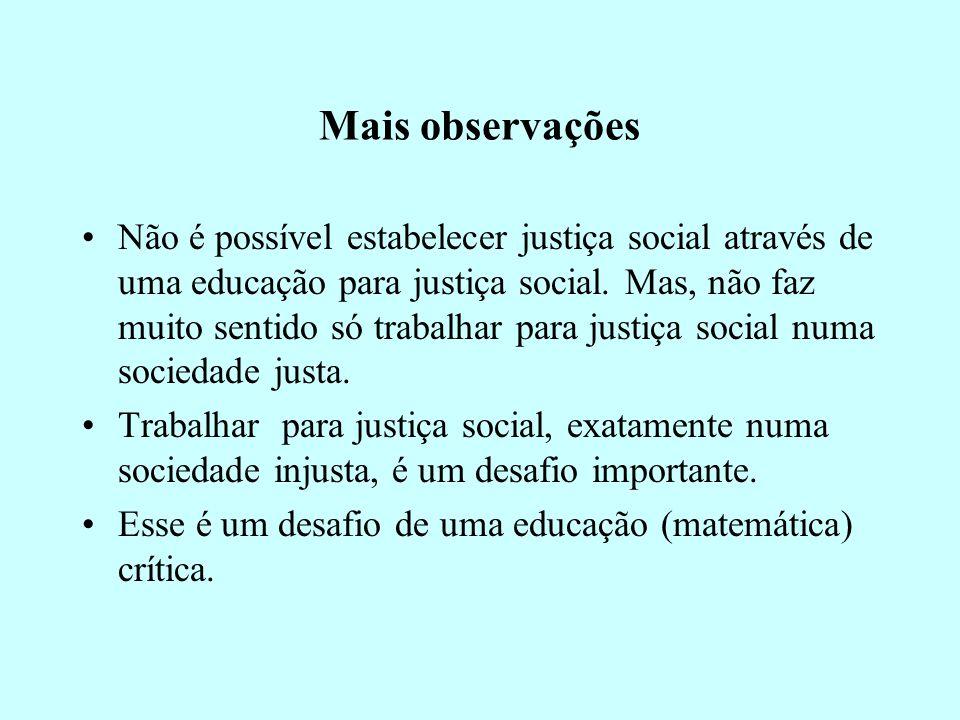 Mais observações Não é possível estabelecer justiça social através de uma educação para justiça social. Mas, não faz muito sentido só trabalhar para j