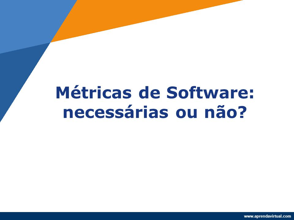 www.aprendavirtual.com Métricas de Software: necessárias ou não?