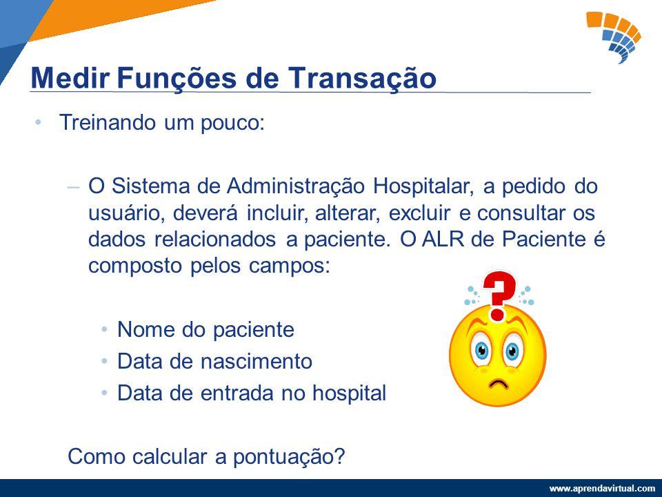 www.aprendavirtual.com Medir Funções de Transação Treinando um pouco: –O Sistema de Administração Hospitalar, a pedido do usuário, deverá incluir, alt