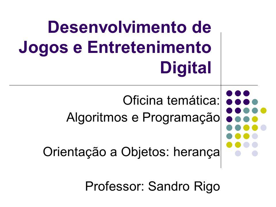 Desenvolvimento de Jogos e Entretenimento Digital Oficina temática: Algoritmos e Programação Orientação a Objetos: herança Professor: Sandro Rigo