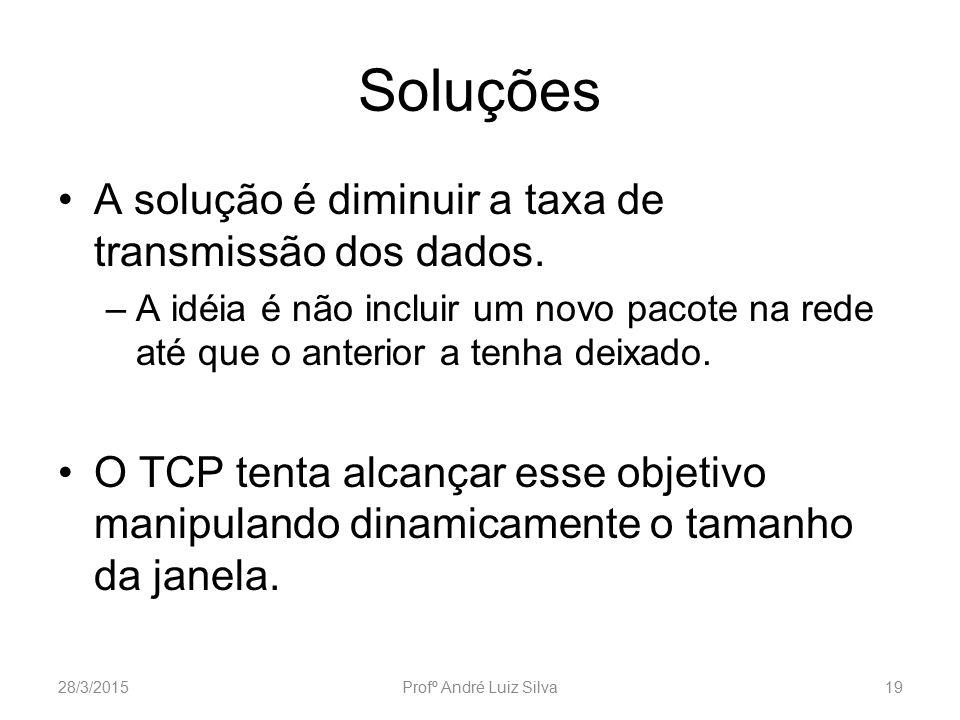 Soluções A solução é diminuir a taxa de transmissão dos dados. –A idéia é não incluir um novo pacote na rede até que o anterior a tenha deixado. O TCP