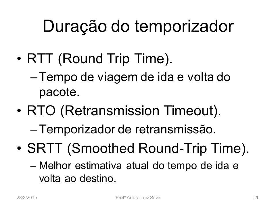 Duração do temporizador RTT (Round Trip Time). –Tempo de viagem de ida e volta do pacote. RTO (Retransmission Timeout). –Temporizador de retransmissão
