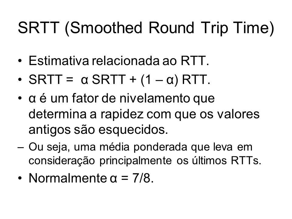 SRTT (Smoothed Round Trip Time) Estimativa relacionada ao RTT. SRTT = α SRTT + (1 – α) RTT. α é um fator de nivelamento que determina a rapidez com qu