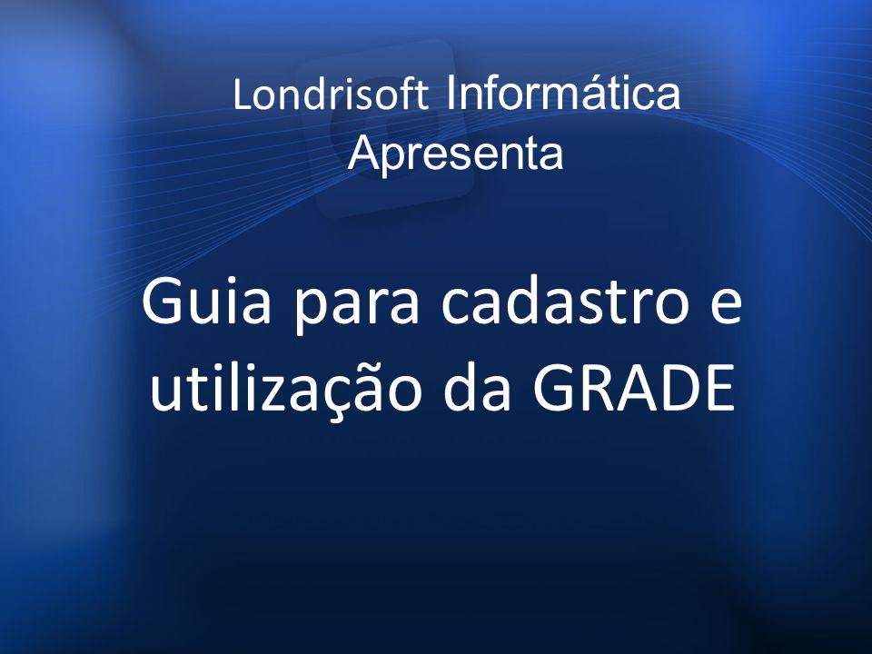 Guia para cadastro e utilização da GRADE Londrisoft Informática Apresenta