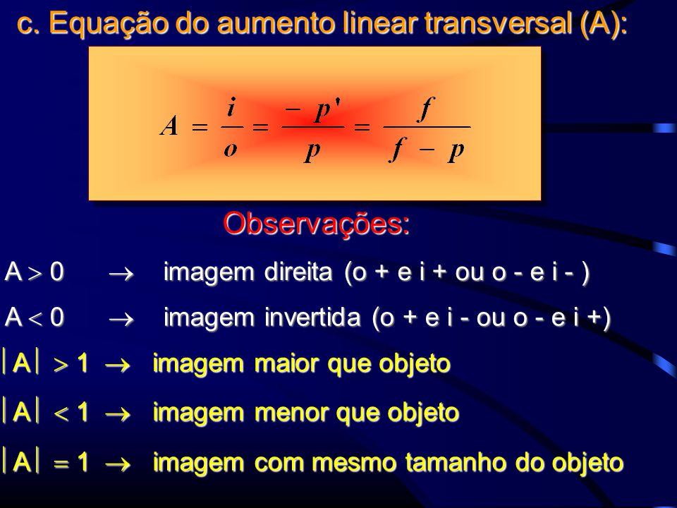 c. Equação do aumento linear transversal (A): A  0  imagem direita (o + e i + ou o - e i - ) A  0  imagem invertida (o + e i - ou o - e i +)  A 