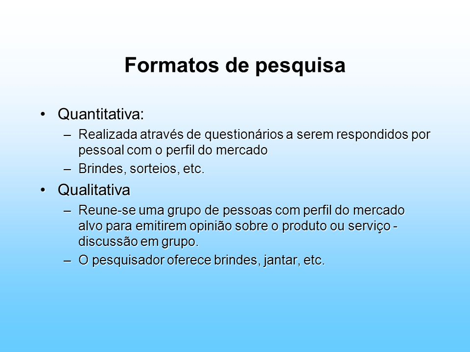 Formatos de pesquisa Quantitativa:Quantitativa: –Realizada através de questionários a serem respondidos por pessoal com o perfil do mercado –Brindes, sorteios, etc.