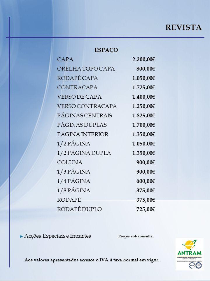 REVISTA ESPAÇO CAPA 2.200,00€ ORELHA TOPO CAPA 800,00€ RODAPÉ CAPA 1.050,00€ CONTRACAPA 1.725,00€ VERSO DE CAPA 1.400,00€ VERSO CONTRACAPA 1.250,00€ PÁGINAS CENTRAIS 1.825,00€ PÁGINAS DUPLAS 1.700,00€ PÁGINA INTERIOR 1.350,00€ 1/2 PÁGINA 1.050,00€ 1/2 PÁGINA DUPLA 1.350,00€ COLUNA 900,00€ 1/3 PÁGINA 900,00€ 1/4 PÁGINA 600,00€ 1/8 PÁGINA 375,00€ RODAPÉ 375,00€ RODAPÉ DUPLO 725,00€ Aos valores apresentados acresce o IVA à taxa normal em vigor.