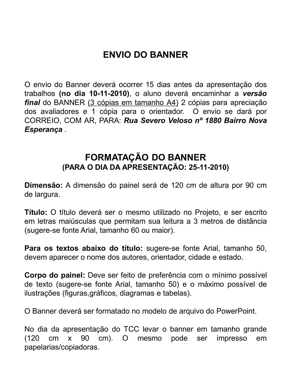 ENVIO DO BANNER O envio do Banner deverá ocorrer 15 dias antes da apresentação dos trabalhos (no dia 10-11-2010), o aluno deverá encaminhar a versão final do BANNER (3 cópias em tamanho A4) 2 cópias para apreciação dos avaliadores e 1 cópia para o orientador.