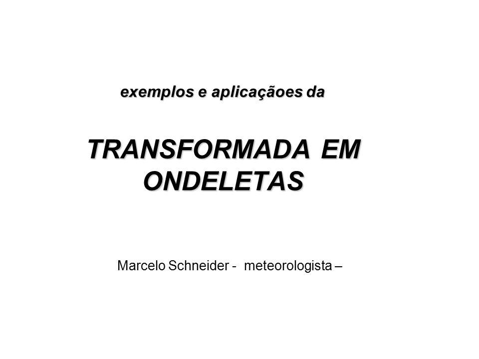 exemplos e aplicaçãoes da TRANSFORMADA EM ONDELETAS Marcelo Schneider - meteorologista –