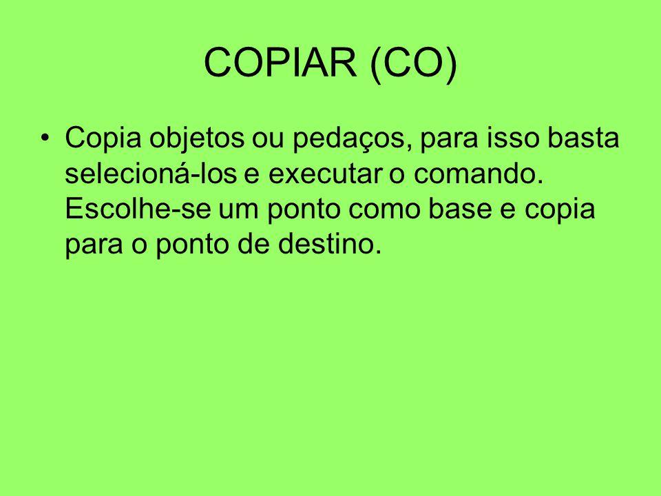 COPIAR (CO) Copia objetos ou pedaços, para isso basta selecioná-los e executar o comando. Escolhe-se um ponto como base e copia para o ponto de destin