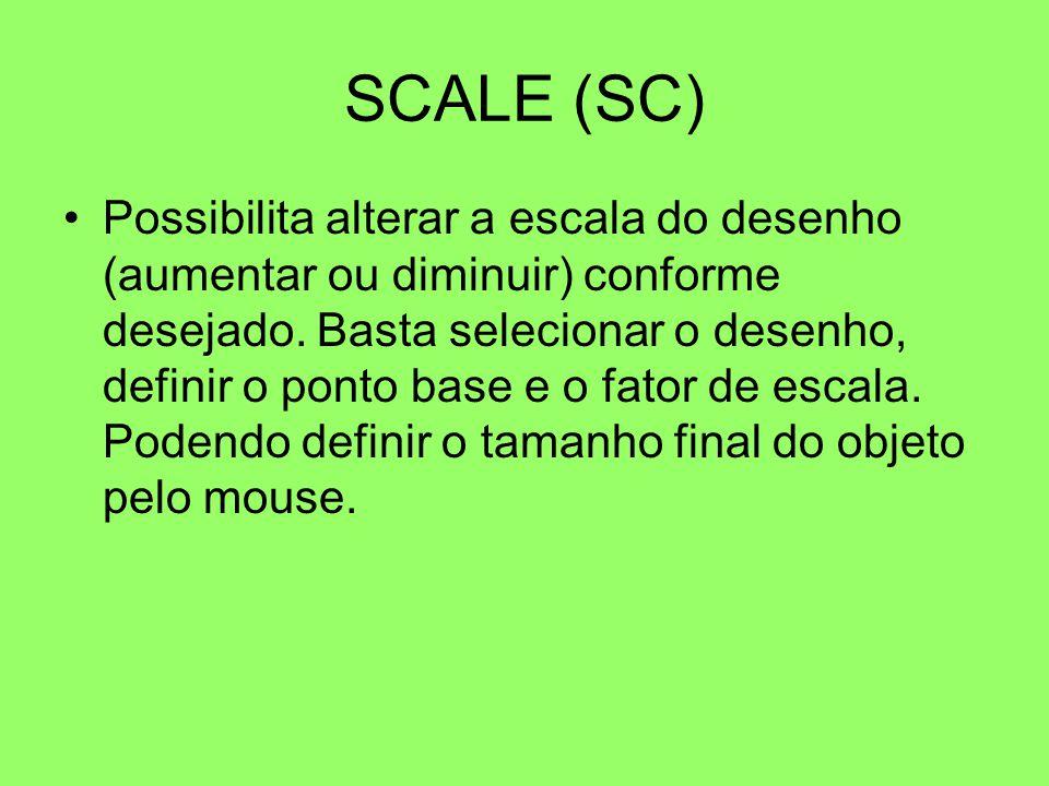 SCALE (SC) Possibilita alterar a escala do desenho (aumentar ou diminuir) conforme desejado. Basta selecionar o desenho, definir o ponto base e o fato