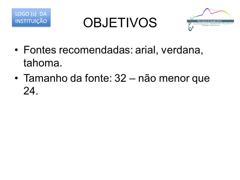 OBJETIVOS Fontes recomendadas: arial, verdana, tahoma. Tamanho da fonte: 32 – não menor que 24. LOGO (s) DA INSTITUIÇÃO