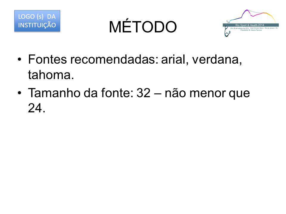 MÉTODO Fontes recomendadas: arial, verdana, tahoma. Tamanho da fonte: 32 – não menor que 24. LOGO (s) DA INSTITUIÇÃO
