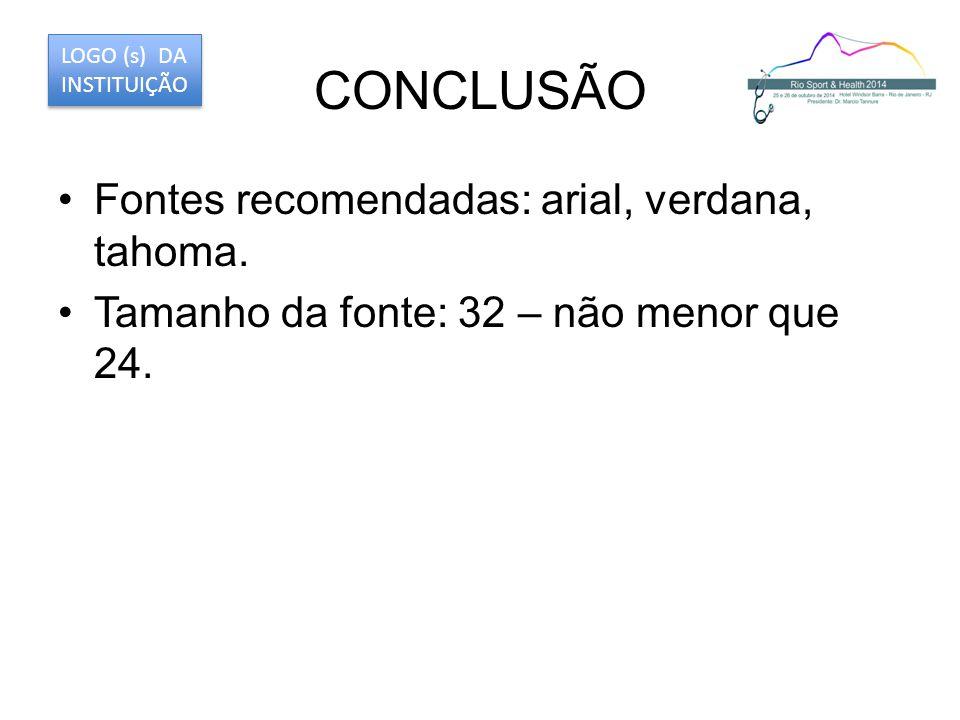 CONCLUSÃO Fontes recomendadas: arial, verdana, tahoma. Tamanho da fonte: 32 – não menor que 24. LOGO (s) DA INSTITUIÇÃO