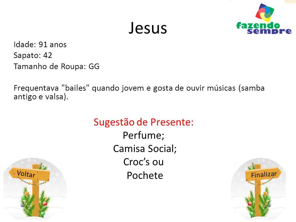 Jesus Idade: 91 anos Sapato: 42 Tamanho de Roupa: GG Frequentava bailes quando jovem e gosta de ouvir músicas (samba antigo e valsa).