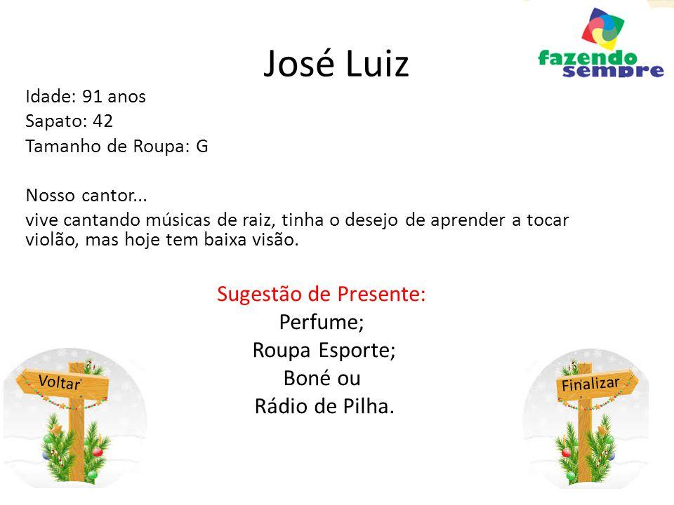 José Luiz Idade: 91 anos Sapato: 42 Tamanho de Roupa: G Nosso cantor... vive cantando músicas de raiz, tinha o desejo de aprender a tocar violão, mas