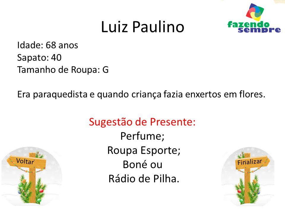 Luiz Paulino Idade: 68 anos Sapato: 40 Tamanho de Roupa: G Era paraquedista e quando criança fazia enxertos em flores. Sugestão de Presente: Perfume;