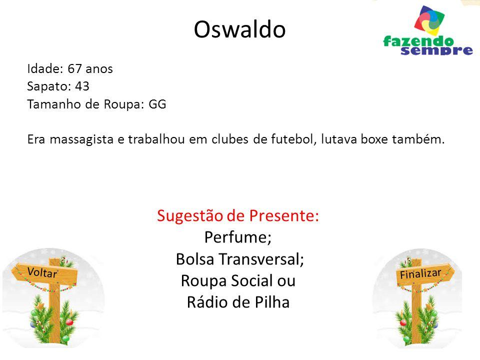 Oswaldo Idade: 67 anos Sapato: 43 Tamanho de Roupa: GG Era massagista e trabalhou em clubes de futebol, lutava boxe também.