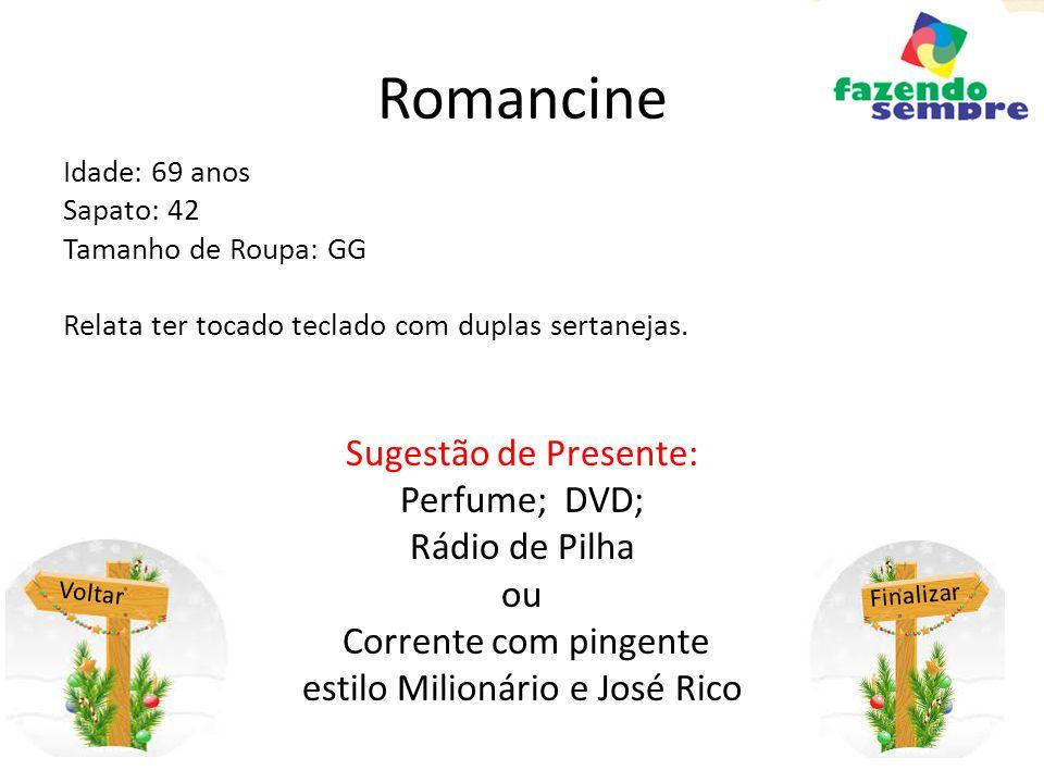 Romancine Idade: 69 anos Sapato: 42 Tamanho de Roupa: GG Relata ter tocado teclado com duplas sertanejas. Sugestão de Presente: Perfume; DVD; Rádio de
