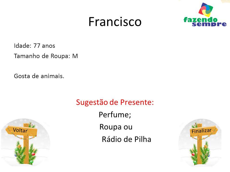 Francisco Idade: 77 anos Tamanho de Roupa: M Gosta de animais. Sugestão de Presente: Perfume; Roupa ou Rádio de Pilha Voltar Finalizar