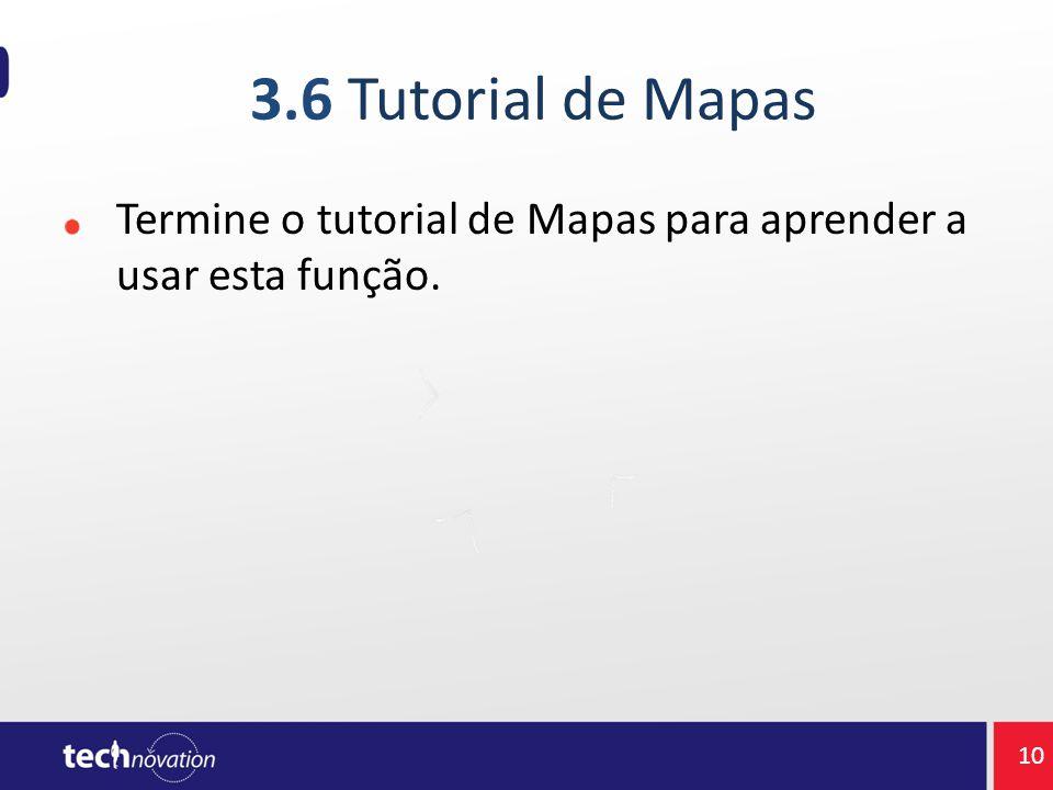 3.6 Tutorial de Mapas Termine o tutorial de Mapas para aprender a usar esta função. 10